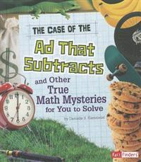 The Case of the Ad That Subtracts and Other True Math Mysteries for You to Solve