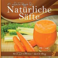 27 Einfache Rezepte Fur Naturliche Safte: Vegetarische Und Vegane Safte