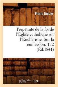 Perpetuite de la Foi de l'Eglise Catholique Sur l'Eucharistie. Sur La Confession. T. 2 (Ed.1841)