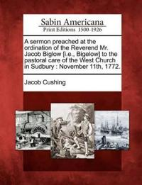 A Sermon Preached at the Ordination of the Reverend Mr. Jacob Biglow [i.E., Bigelow] to the Pastoral Care of the West Church in Sudbury
