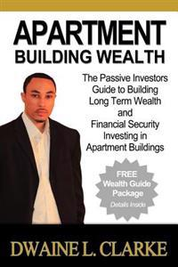 Apartment Building Wealth: The Passive Investors Guide to Building Long Term Wealth and Financial Security Investing in Apartment Buildings