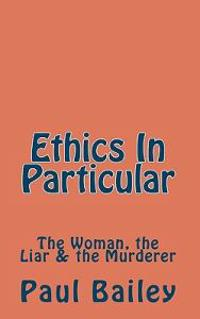 Ethics in Particular: The Woman, the Liar & the Murderer