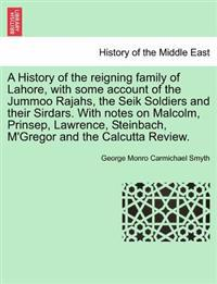 A History of the Reigning Family of Lahore, with Some Account of the Jummoo Rajahs, the Seik Soldiers and Their Sirdars. with Notes on Malcolm, Prinsep, Lawrence, Steinbach, M'Gregor and the Calcutta Review.