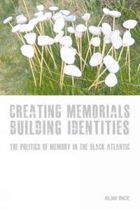 Creating Memorials, Building Identities: The Politics of Memory in the Black Atlantic