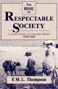 Rise of Respectable Society: A Social History of Victorian Britain, 1830-1900