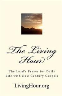 The Living Hour: The Lord's Prayer for Daily Life with New Century Gospels