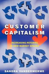 Customer Capitalism: The New Business Model of Increasing Returns in New Market Spaces