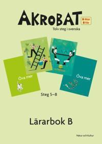 Akrobat. Tolv steg i svenska, B Höst + Vår. Lärarbok. Steg 5-8