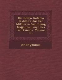 Die Reden Gotamo Buddho's Aus Der Mittleren Sammlung Majjhimanik Yo Des P Li-Kanons, Volume 3...