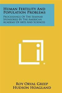 Human Fertility and Population Problems: Proceedings of the Seminar Sponsored by the American Academy of Arts and Sciences