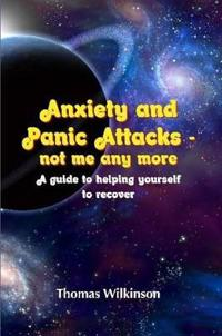 Anxiety and Panic Attacks - Not Me Any More. a Guide to Helping Yourself to Recover