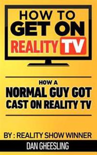 How to Get on Reality TV: How a Normal Guy Got Cast on Reality TV: The Four Year Journey of a Normal Guy's Journey to Getting Cast on Reality TV