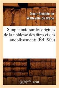 Simple Note Sur Les Origines de la Noblesse Des Titres Et Des Anoblissements (Ed.1900)