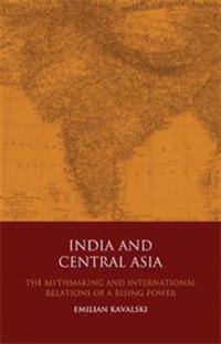 India and Central Asia: The Mythmaking and International Relations of a Rising Power