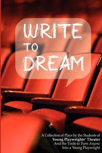 Write to Dream: A Collection of Plays by the Students of Young Playwrights' Theater and the Tools to Turn Anyone Into a Young Playwrig