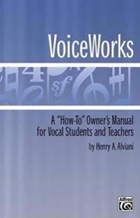 "Voiceworks: A ""How-To"" Owner's Manual for Vocal Students and Teachers"