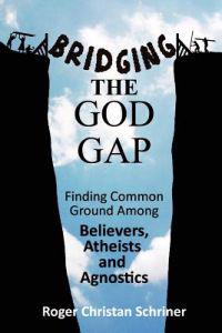 Bridging the God Gap: Finding Common Ground Among Believers, Atheists and Agnostics