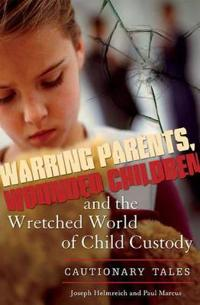 Warring Parents, Wounded Children, and the Wretched World of Child Custody
