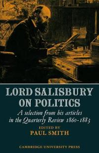 Lord Salisbury on Politics: A Selection from His Articles in the Quarterly Review, 1860-1883