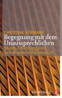 Begegnungen Mit Dem Unaussprechlichen: Musik-Erfahrung Und Kairologische Rationalitat