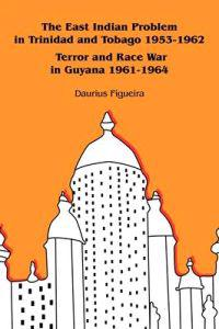 The East Indian Problem in Trinidad and Tobago 1953-1962 Terror and Race War in Guyana 1961-1964