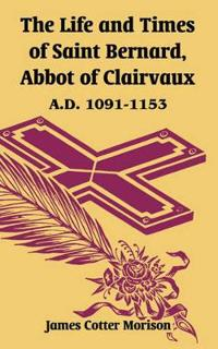 The Life And Times Of Saint Bernard, Abbot Of Clairvaux: A.d. 1091-1153