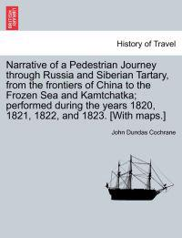 Narrative of a Pedestrian Journey Through Russia and Siberian Tartary, from the Frontiers of China to the Frozen Sea and Kamtchatka; Performed During the Years 1820, 1821, 1822, and 1823, Third Edition, Vol. I.
