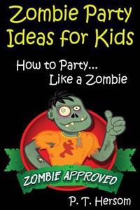 Zombie Party Ideas for Kids: How to Party Like a Zombie: Zombie Approved Kids Party Ideas for Kids Age 6 - 14