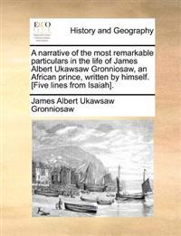 A Narrative of the Most Remarkable Particulars in the Life of James Albert Ukawsaw Gronniosaw, an African Prince, Written by Himself. [five Lines from Isaiah]