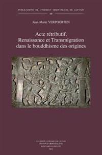 Acte Retributif, Renaissance Et Transmigration Dans Le Bouddhisme Des Origines