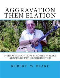 Aggravation Then Elation: Musical Compositions by Robert W. Blake Aka/Dr. Bob (the Music Doctor)