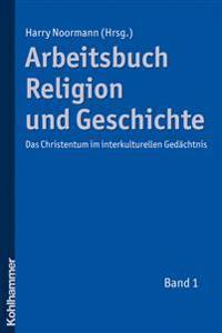 Arbeitsbuch Religion Und Geschichte: Das Christentum Im Interkulturellen Gedachtnis, Band 1