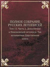 Polnoe Sobranie Russkih Letopisej Tom 13. Chast 2. Dopolnenie K Nikonovskoj Letopisi. Tak Nazyvaemaya Tsarstvennaya Kniga