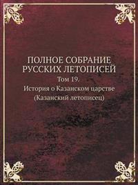 Polnoe Sobranie Russkih Letopisej Tom 19. Istoriya O Kazanskom Tsarstve (Kazanskij Letopisets)