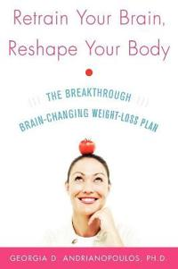 Retrain Your Brain, Reshape Your Body: The Breakthrough Brain-Changing Weight-Loss Plan