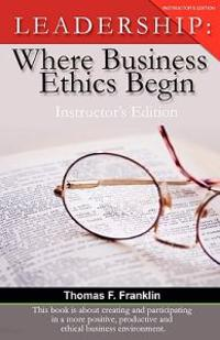 Leadership: Where Business Ethics Begin - Instructor's Edition
