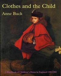Clothes and the child - a handbook of childrens dress in england 1500-1900