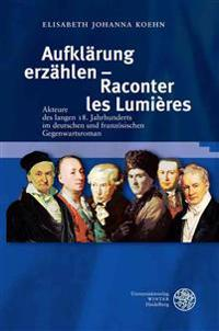 Aufklarung Erzahlen - Raconter Les Lumieres: Akteure Des Langen 18. Jahrhunderts Im Deutschen Und Franzosischen Gegenwartsroman