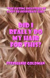 Did I Really Do My Hair for This?: The Dating Disasters of a Not So Desperate Girl