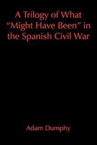 A Trilogy of What Might Have Been in the Spanish Civil War