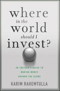 Where in the World Should I Invest?: An Insider's Guide to Making Money Around the Globe