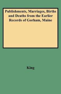 Publishments, Marriages, Births and Deaths from the Earlier Records of Gorham, Maine