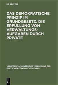 Das Demokratische Prinzip Im Grundgesetz. Die Erfullung Von Verwaltungsaufgaben Durch Private