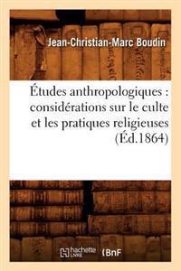 �tudes Anthropologiques: Consid�rations Sur Le Culte Et Les Pratiques Religieuses (�d.1864)