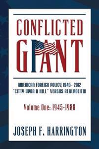 "Conflicted Giant: American Foreign Policy 1945-2012 ""A Citty Upon a Hill"" Versus Realpolitik Volume I: 1945-1988"