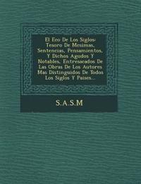 El Eco de Los Siglos: Tesoro de M Csimas, Sentencias, Pensamientos, y Dichos Agudos y Notables, Entresacados de Las Obras de Los Autores Mas