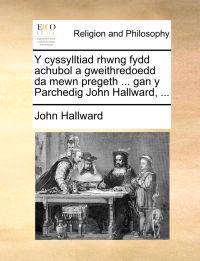 Y Cyssylltiad Rhwng Fydd Achubol a Gweithredoedd Da Mewn Pregeth ... Gan y Parchedig John Hallward, ...