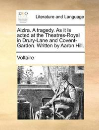 Alzira. a Tragedy. as It Is Acted at the Theatres-Royal in Drury-Lane and Covent-Garden. Written by Aaron Hill.