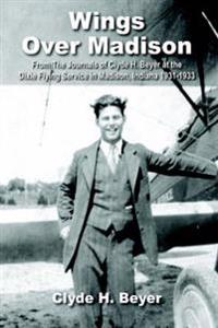 Wings Over Madison: From the Journals of Clyde H. Beyer at the Dixie Flying Service in Madison, Indiana 1931-1933
