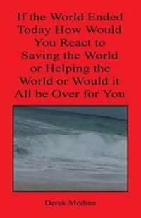 If the World Ended Today How Would You React to Saving the World or Helping the World or Would It All Be Over for You